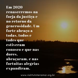 Em 2020 renasceremos na forja da justiça e no retorno da generosidade. Um forte abraço a todas, todos e todes que estiveram conosco e que nas dores, abraçaram, e nas fortuitas alegrias expandiram. (7)